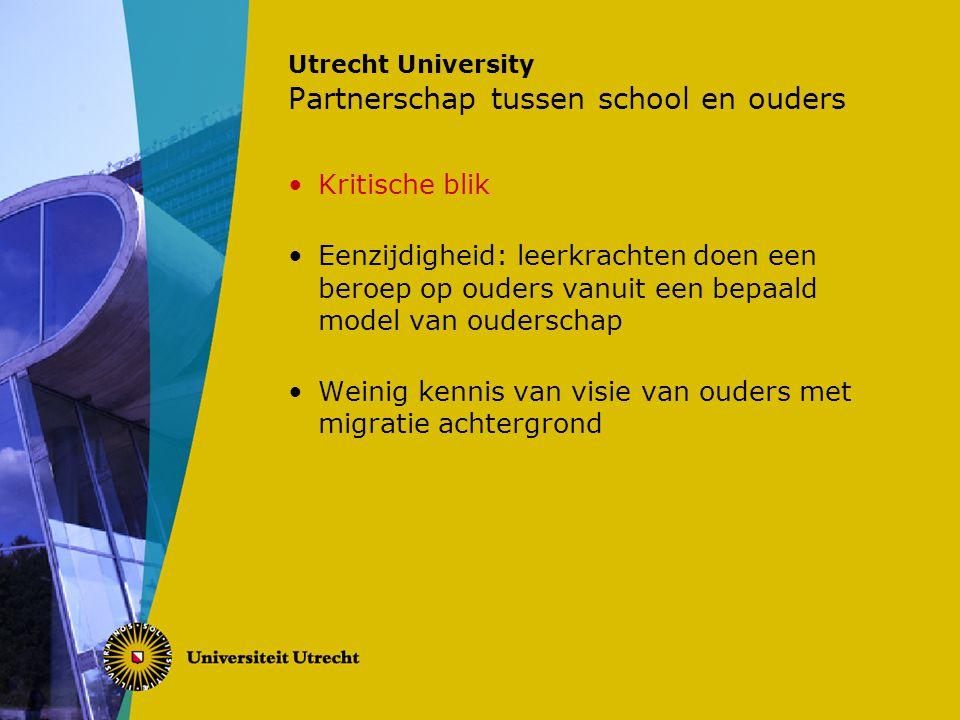 Utrecht University Partnerschap tussen school en ouders Kritische blik Eenzijdigheid: leerkrachten doen een beroep op ouders vanuit een bepaald model van ouderschap Weinig kennis van visie van ouders met migratie achtergrond