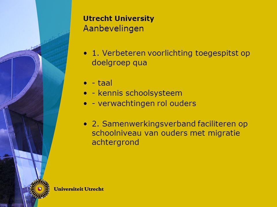 Utrecht University Aanbevelingen 1. Verbeteren voorlichting toegespitst op doelgroep qua - taal - kennis schoolsysteem - verwachtingen rol ouders 2. S
