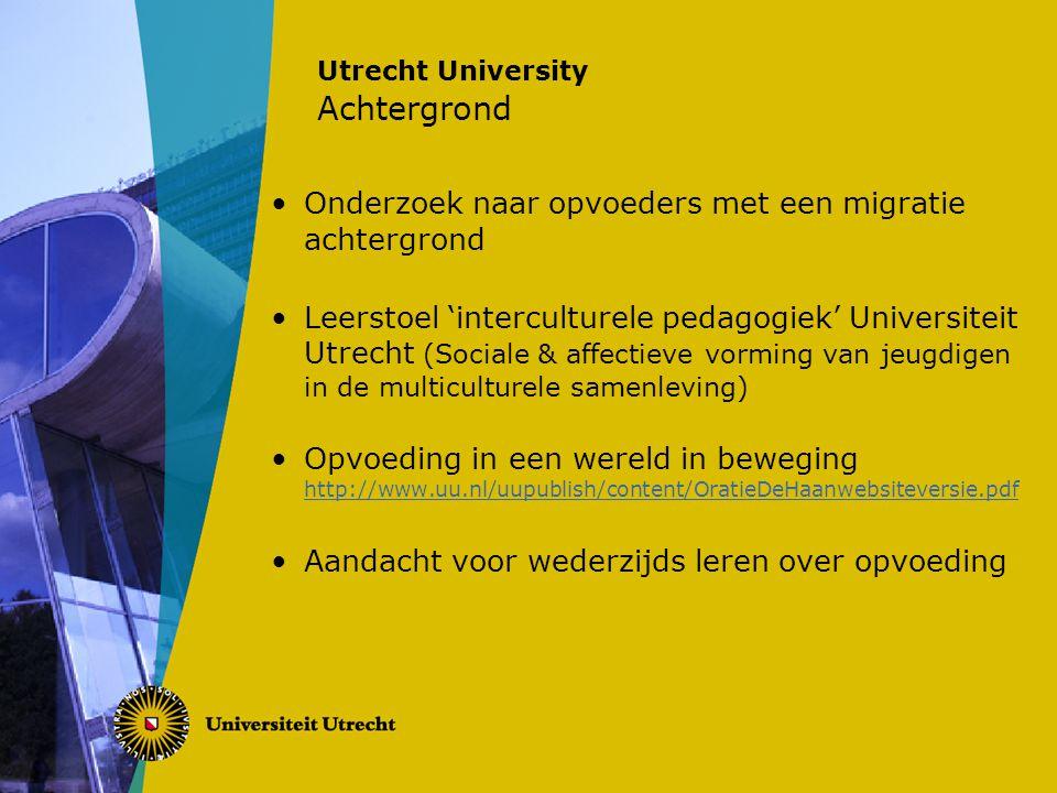 Utrecht University Achtergrond Onderzoek naar opvoeders met een migratie achtergrond Leerstoel 'interculturele pedagogiek' Universiteit Utrecht (Sociale & affectieve vorming van jeugdigen in de multiculturele samenleving) Opvoeding in een wereld in beweging http://www.uu.nl/uupublish/content/OratieDeHaanwebsiteversie.pdf http://www.uu.nl/uupublish/content/OratieDeHaanwebsiteversie.pdf Aandacht voor wederzijds leren over opvoeding
