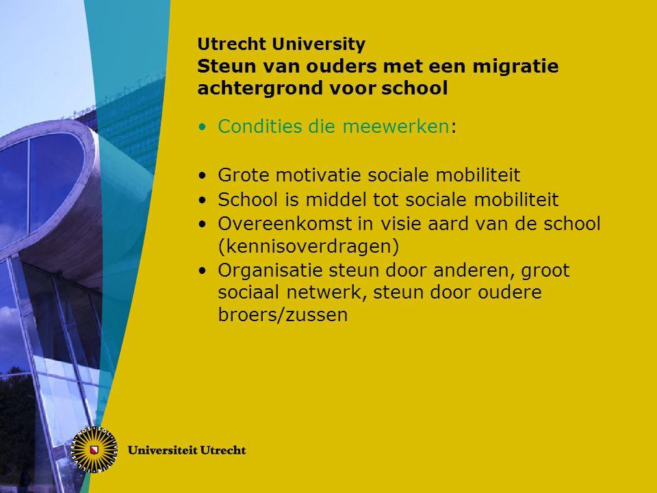 Utrecht University Steun van ouders met een migratie achtergrond voor school Condities die meewerken: Grote motivatie sociale mobiliteit School is middel tot sociale mobiliteit Overeenkomst in visie aard van de school (kennisoverdragen) Organisatie steun door anderen, groot sociaal netwerk, steun door oudere broers/zussen