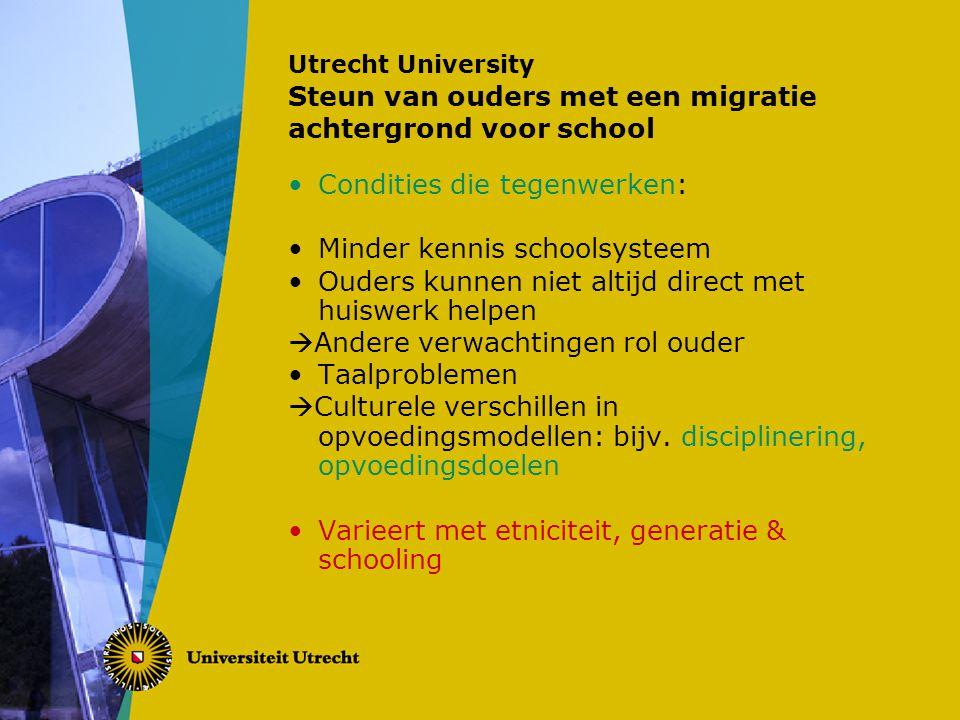 Utrecht University Steun van ouders met een migratie achtergrond voor school Condities die tegenwerken: Minder kennis schoolsysteem Ouders kunnen niet altijd direct met huiswerk helpen  Andere verwachtingen rol ouder Taalproblemen  Culturele verschillen in opvoedingsmodellen: bijv.