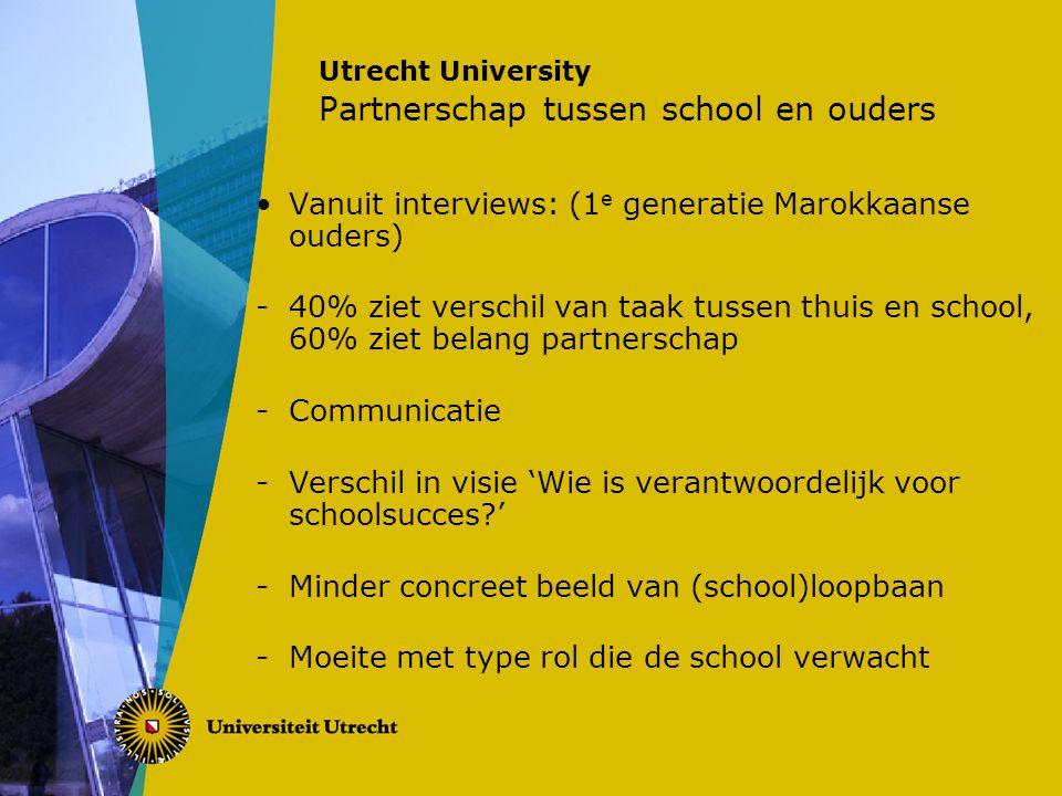 Utrecht University Partnerschap tussen school en ouders Vanuit interviews: (1 e generatie Marokkaanse ouders) -40% ziet verschil van taak tussen thuis en school, 60% ziet belang partnerschap -Communicatie -Verschil in visie 'Wie is verantwoordelijk voor schoolsucces ' -Minder concreet beeld van (school)loopbaan -Moeite met type rol die de school verwacht