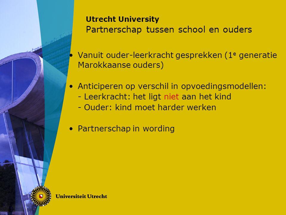 Utrecht University Partnerschap tussen school en ouders Vanuit ouder-leerkracht gesprekken (1 e generatie Marokkaanse ouders) Anticiperen op verschil