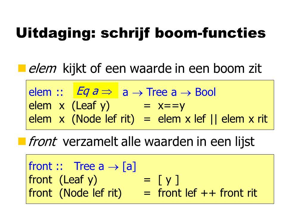 Uitdaging: schrijf boom-functies nelem kijkt of een waarde in een boom zit nfront verzamelt alle waarden in een lijst elem :: a  Tree a  Bool elem x (Leaf y) = x==y elem x (Node lef rit)= elem x lef || elem x rit front :: Tree a  [a] front (Leaf y) = [ y ] front (Node lef rit)= front lef ++ front rit Eq a 