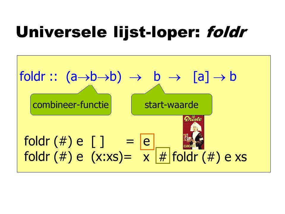 Universele lijst-loper: foldr foldr :: [a]  a foldr (#) e [ ] = foldr (#) e (x:xs)= e foldr (#) e xs x # (a  a  a)  a  combineer-functie foldr :: (a  b  b)  b  [a]  b start-waarde