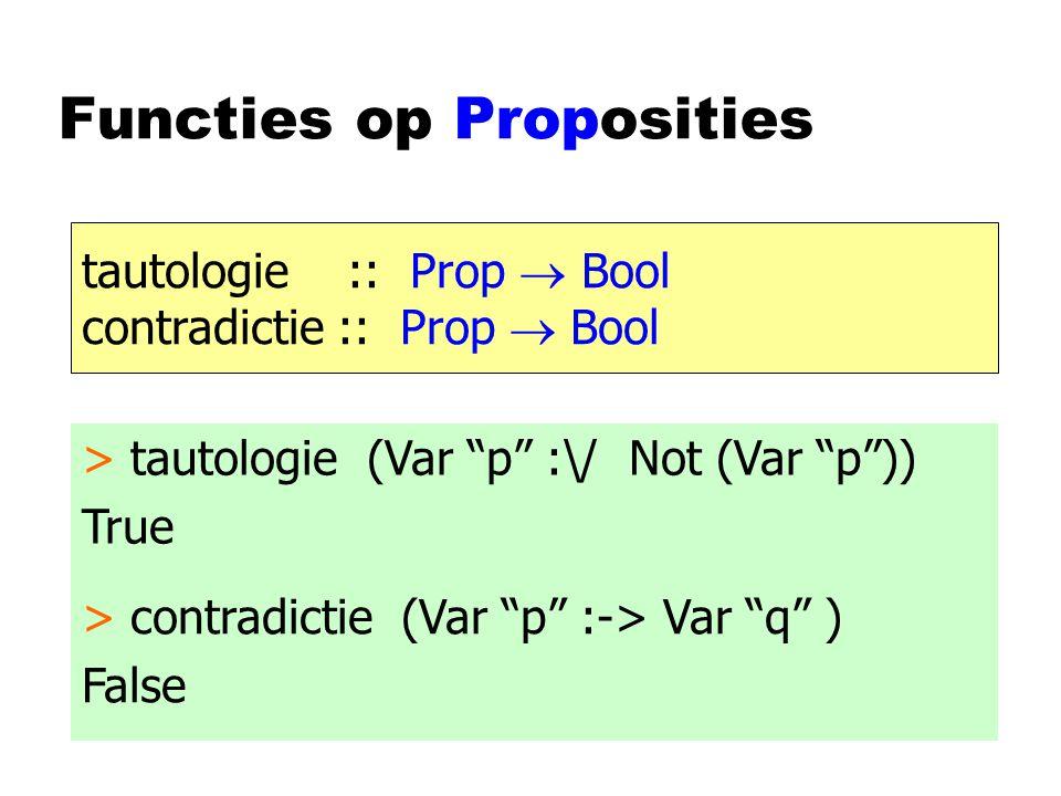 Functies op Proposities tautologie :: Prop  Bool contradictie :: Prop  Bool > tautologie (Var p :\/ Not (Var p )) True > contradictie (Var p :-> Var q ) False