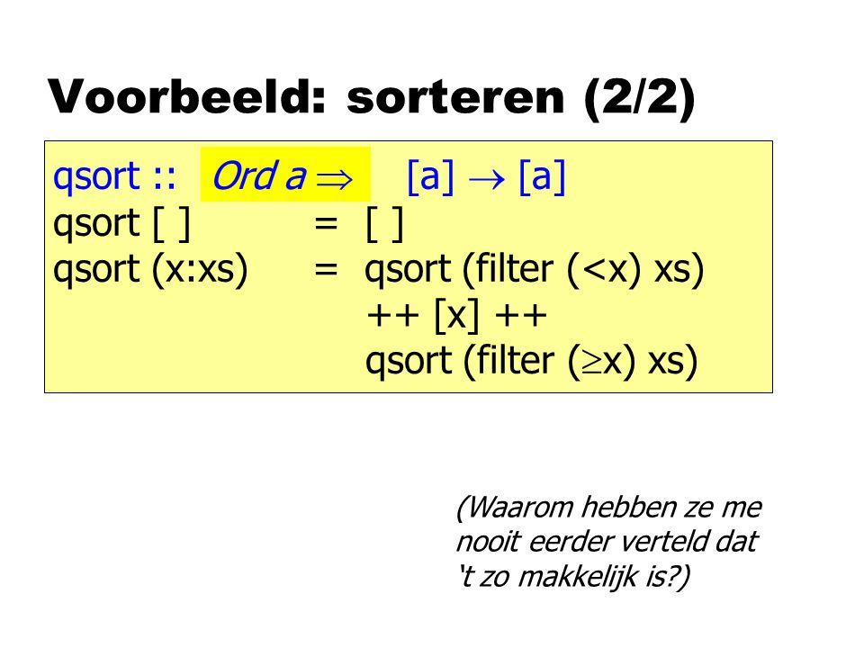 Voorbeeld: sorteren (2/2) qsort :: [a]  [a] qsort [ ] = [ ] qsort (x:xs)= qsort (filter (<x) xs) ++ [x] ++ qsort (filter (  x) xs) Ord a  (Waarom hebben ze me nooit eerder verteld dat 't zo makkelijk is )