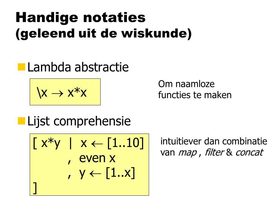 Handige notaties (geleend uit de wiskunde) nLambda abstractie nLijst comprehensie \x  x*x [ x*y | x  [1..10], even x, y  [1..x] ] Om naamloze functies te maken intuitiever dan combinatie van map, filter & concat