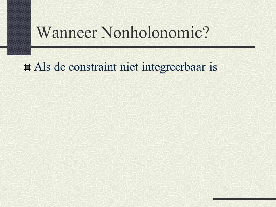 Wanneer Nonholonomic? Als de constraint niet integreerbaar is