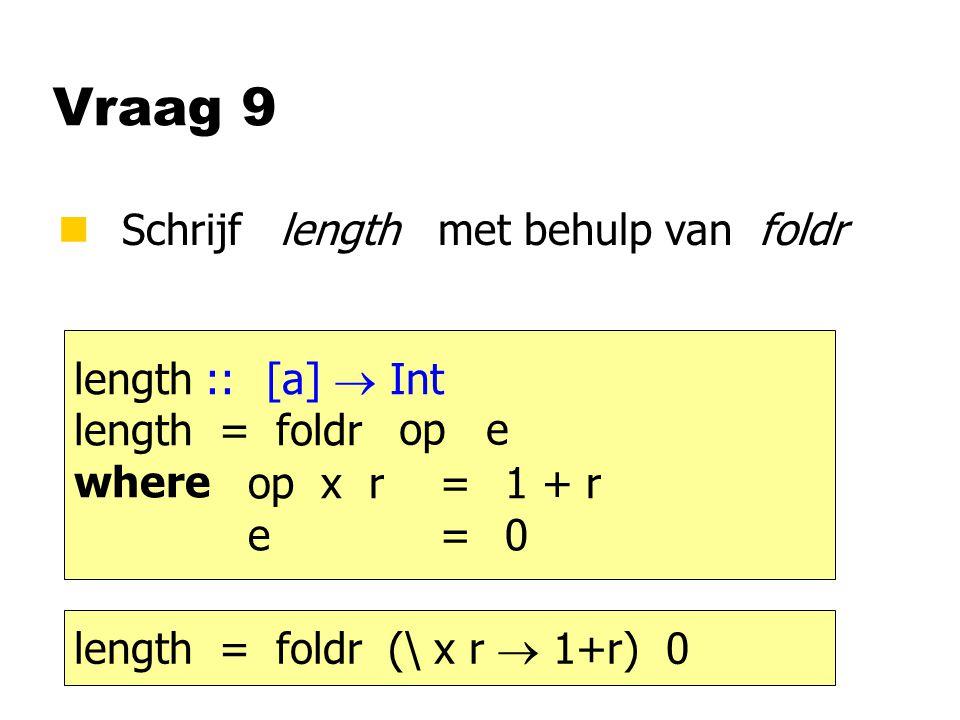 Vraag 9 nSchrijf length met behulp van foldr length ::[a]  Int length = foldr where op e op x r= e= 1 + r 0 length = foldr (\ x r  1+r) 0