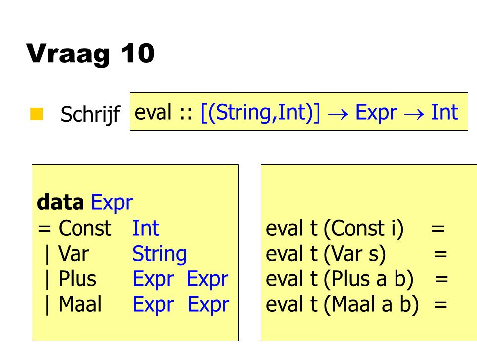 Vraag 10 nSchrijf eval :: [(String,Int)]  Expr  Int data Expr = ConstInt | VarString | PlusExpr Expr | MaalExpr Expr eval t (Const i) = eval t (Var