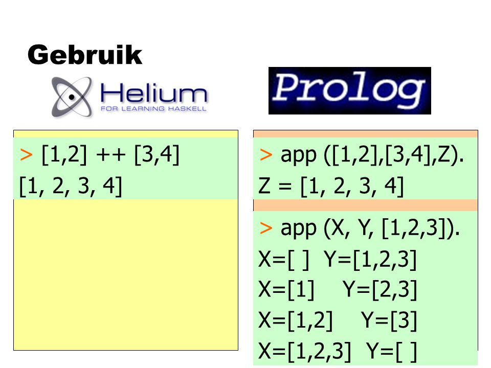 Gebruik > [1,2] ++ [3,4] [1, 2, 3, 4] > app ([1,2],[3,4],Z). Z = [1, 2, 3, 4] > app (X, Y, [1,2,3]). X=[ ] Y=[1,2,3] X=[1] Y=[2,3] X=[1,2] Y=[3] X=[1,