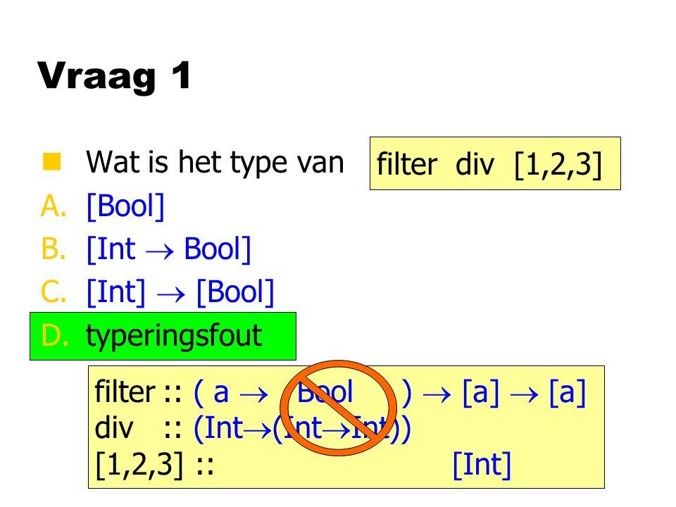 Vraag 1 nWat is het type van A.[Bool] B.[Int  Bool] C.[Int]  [Bool] D.typeringsfout filter div [1,2,3] filter:: ( a  Bool )  [a]  [a] div:: (Int  (Int  Int)) [1,2,3] :: [Int]