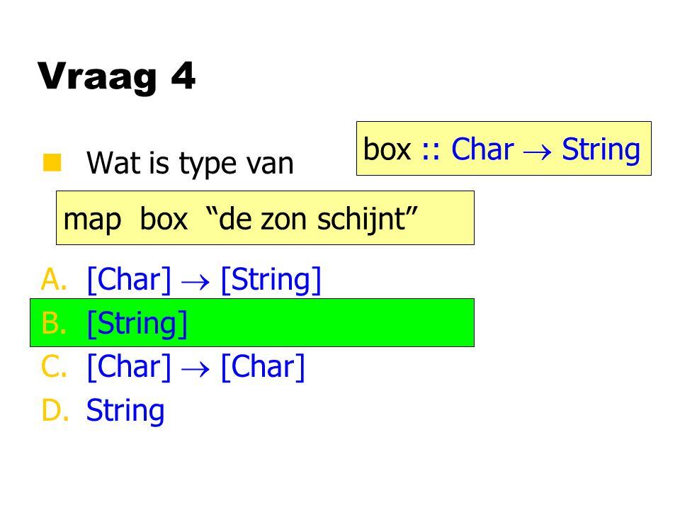 """Vraag 4 nWat is type van A.[Char]  [String] B.[String] C.[Char]  [Char] D.String map box """"de zon schijnt"""" box :: Char  String"""