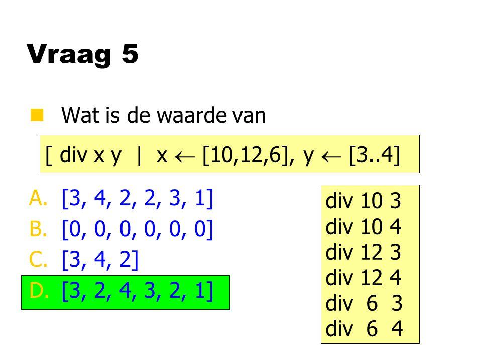 Vraag 5 nWat is de waarde van A.[3, 4, 2, 2, 3, 1] B.[0, 0, 0, 0, 0, 0] C.[3, 4, 2] D.[3, 2, 4, 3, 2, 1] [ div x y | x  [10,12,6], y  [3..4] div 10
