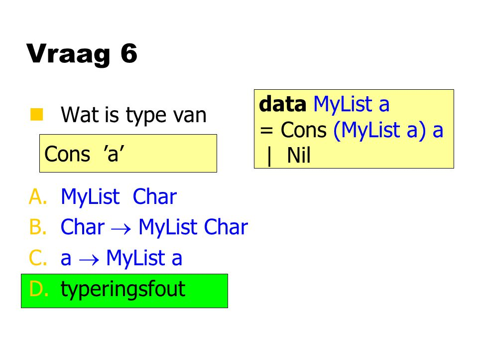 Vraag 6 nWat is type van A.MyList Char B.Char  MyList Char C.a  MyList a D.typeringsfout Cons 'a' data MyList a = Cons (MyList a) a | Nil