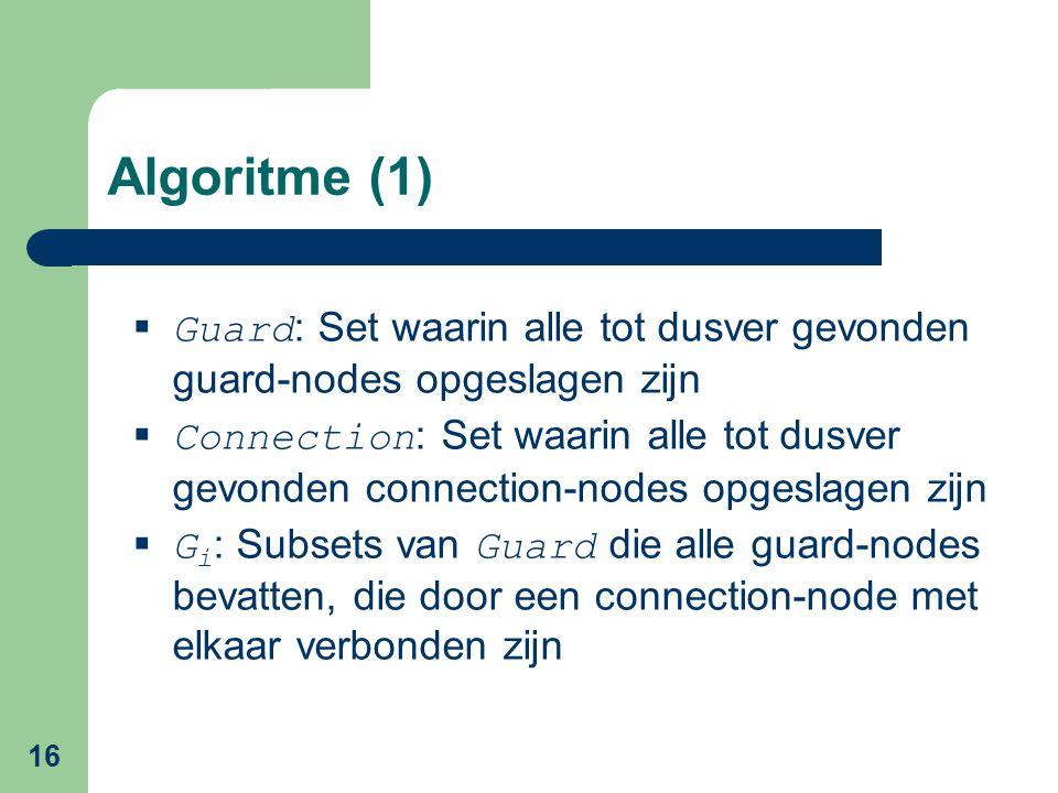 16 Algoritme (1)  Guard : Set waarin alle tot dusver gevonden guard-nodes opgeslagen zijn  Connection : Set waarin alle tot dusver gevonden connection-nodes opgeslagen zijn  G i : Subsets van Guard die alle guard-nodes bevatten, die door een connection-node met elkaar verbonden zijn