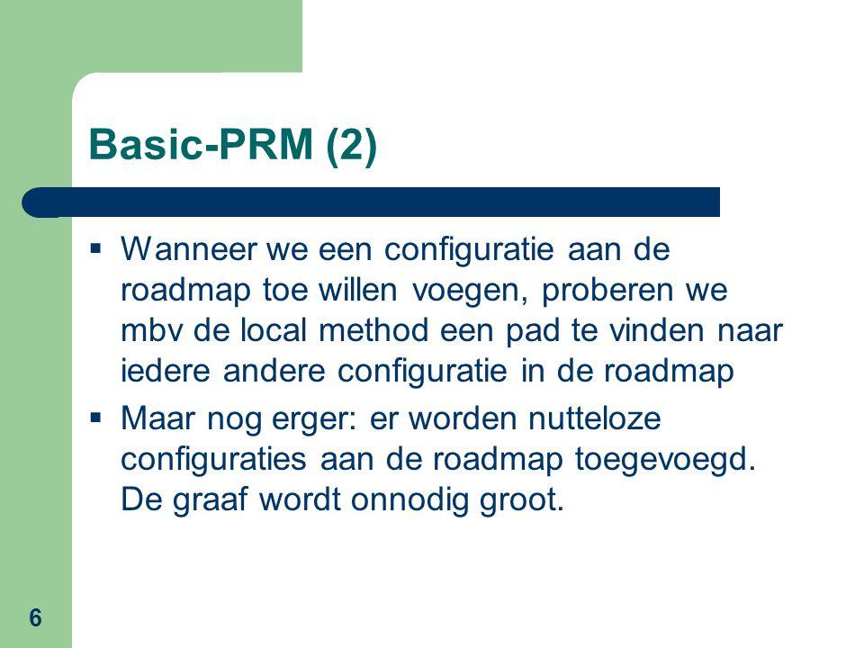 6 Basic-PRM (2)  Wanneer we een configuratie aan de roadmap toe willen voegen, proberen we mbv de local method een pad te vinden naar iedere andere configuratie in de roadmap  Maar nog erger: er worden nutteloze configuraties aan de roadmap toegevoegd.