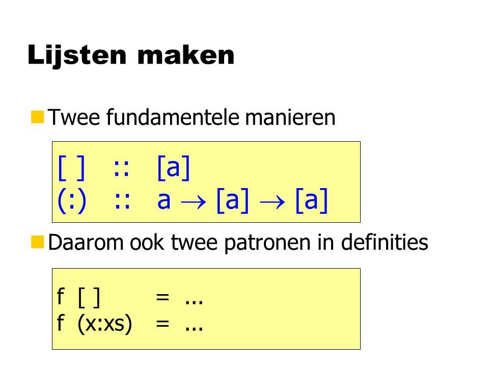 Lijsten maken nTwee fundamentele manieren [ ] :: [a] (:) :: a  [a]  [a] nDaarom ook twee patronen in definities f [ ] =... f (x:xs)=...