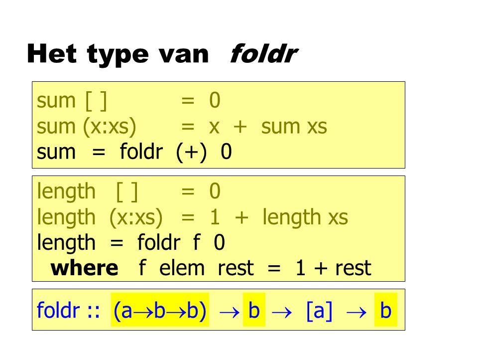 Het type van foldr sum[ ]= 0 sum (x:xs)= x + sum xs sum = foldr (+) 0 length [ ]= 0 length (x:xs)= 1 + length xs length = foldr f 0 where f elem rest