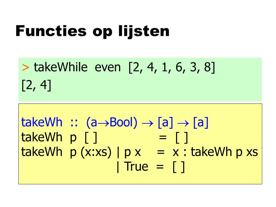 Functies op lijsten > takeWhile even [2, 4, 1, 6, 3, 8] [2, 4] takeWh :: (a  Bool)  [a]  [a] takeWh p [ ] = [ ] takeWh p (x:xs) | p x = x : takeWh p xs | True = [ ]