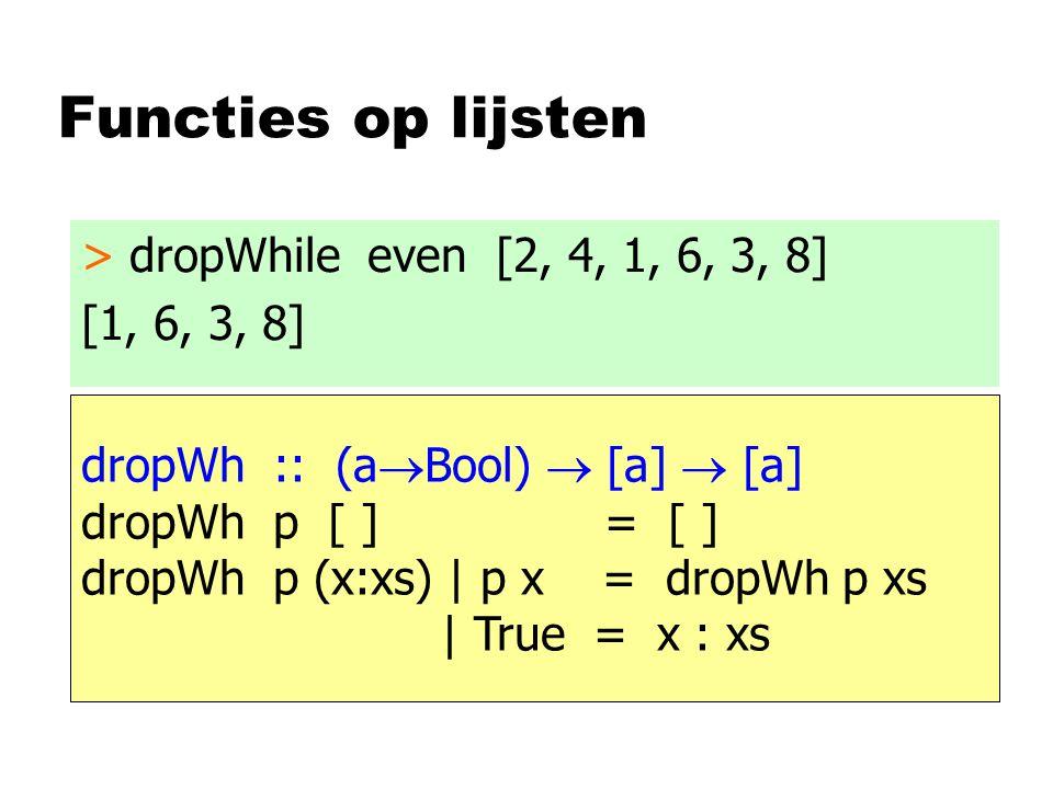 Functies op lijsten > dropWhile even [2, 4, 1, 6, 3, 8] [1, 6, 3, 8] dropWh :: (a  Bool)  [a]  [a] dropWh p [ ] = [ ] dropWh p (x:xs) | p x = dropW