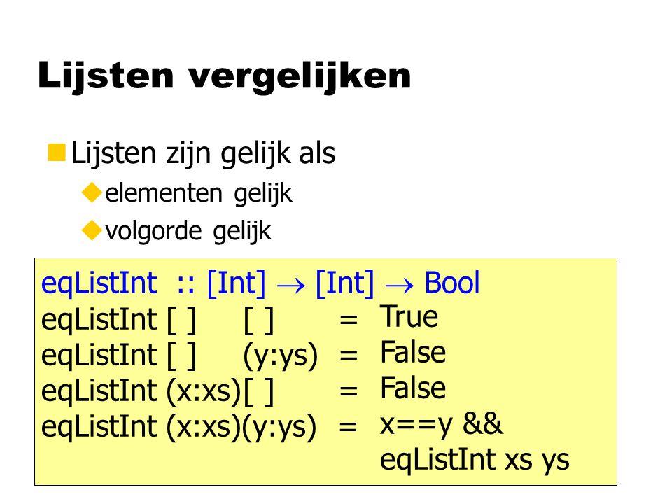Lijsten vergelijken nLijsten zijn gelijk als uelementen gelijk uvolgorde gelijk eqListInt:: [Int]  [Int]  Bool eqListInt [ ][ ] = eqListInt [ ](y:ys) = eqListInt (x:xs)[ ] = eqListInt (x:xs)(y:ys) = True False x==y && eqListInt xs ys