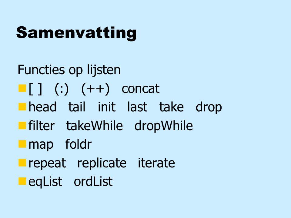Samenvatting Functies op lijsten n[ ] (:) (++) concat nhead tail init last take drop nfilter takeWhile dropWhile nmap foldr nrepeat replicate iterate