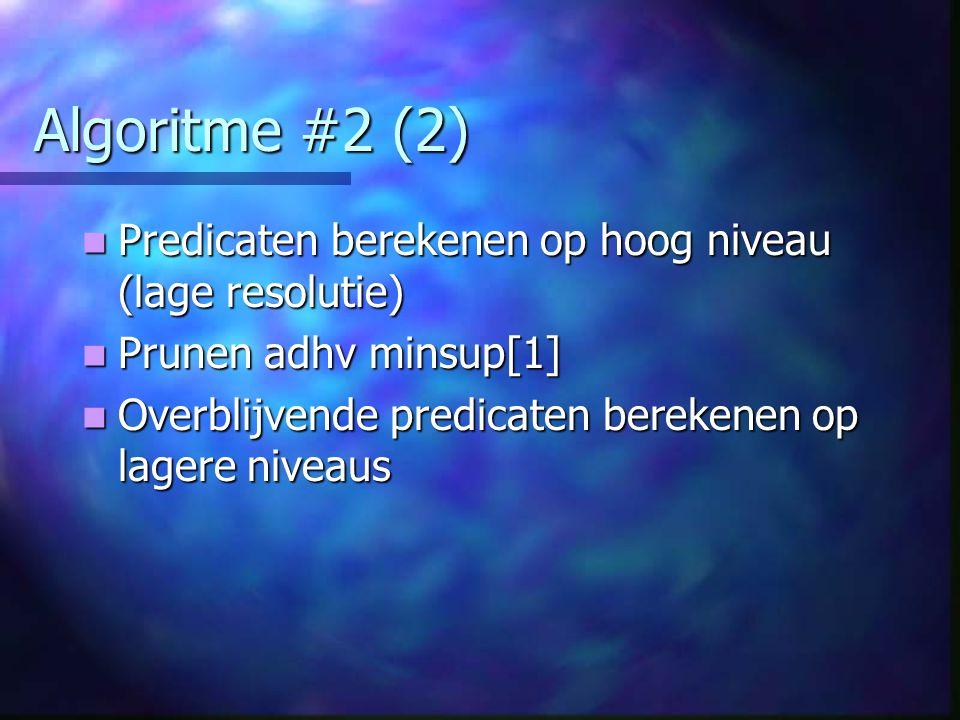 Algoritme #2 (2) Predicaten berekenen op hoog niveau (lage resolutie) Predicaten berekenen op hoog niveau (lage resolutie) Prunen adhv minsup[1] Prunen adhv minsup[1] Overblijvende predicaten berekenen op lagere niveaus Overblijvende predicaten berekenen op lagere niveaus