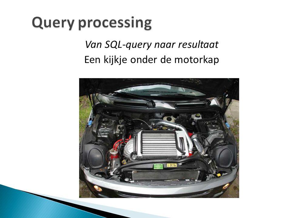Query processing Van SQL-query naar resultaat Een kijkje onder de motorkap