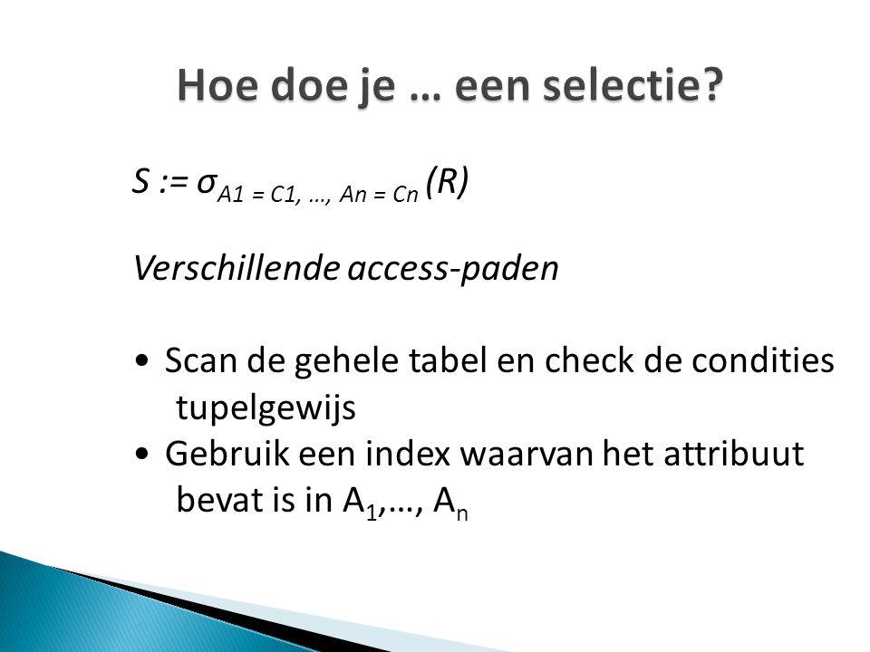 Hoe doe je … een selectie? S := σ A1 = C1, …, An = Cn (R) Verschillende access-paden Scan de gehele tabel en check de condities tupelgewijs Gebruik ee