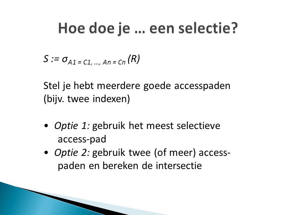 Hoe doe je … een selectie? S := σ A1 = C1, …, An = Cn (R) Stel je hebt meerdere goede accesspaden (bijv. twee indexen) Optie 1: gebruik het meest sele