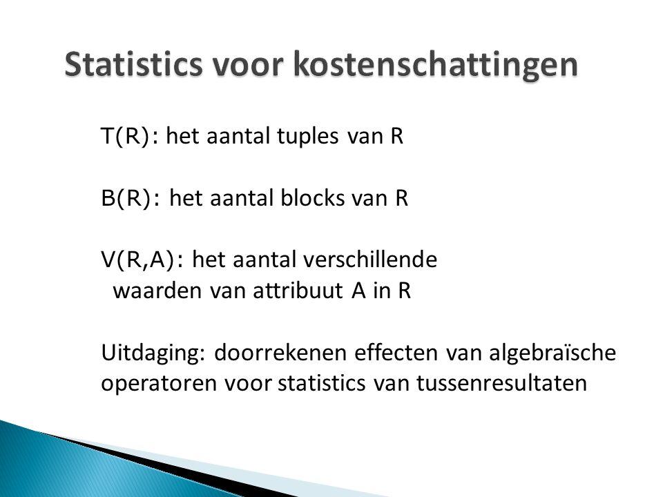 Statistics voor kostenschattingen T(R): het aantal tuples van R B(R): het aantal blocks van R V(R,A): het aantal verschillende waarden van attribuut A in R Uitdaging: doorrekenen effecten van algebraïsche operatoren voor statistics van tussenresultaten