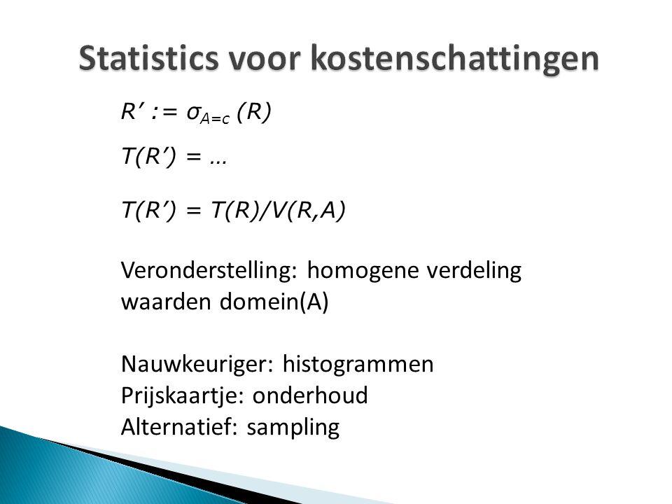 Statistics voor kostenschattingen R' := σ A=c (R) T(R') = … T(R') = T(R)/V(R,A) Veronderstelling: homogene verdeling waarden domein(A) Nauwkeuriger: histogrammen Prijskaartje: onderhoud Alternatief: sampling
