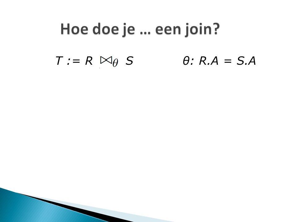 Hoe doe je … een join? T := R S θ: R.A = S.A
