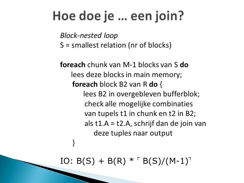 Hoe doe je … een join? Block-nested loop S = smallest relation (nr of blocks) foreach chunk van M-1 blocks van S do lees deze blocks in main memory; f