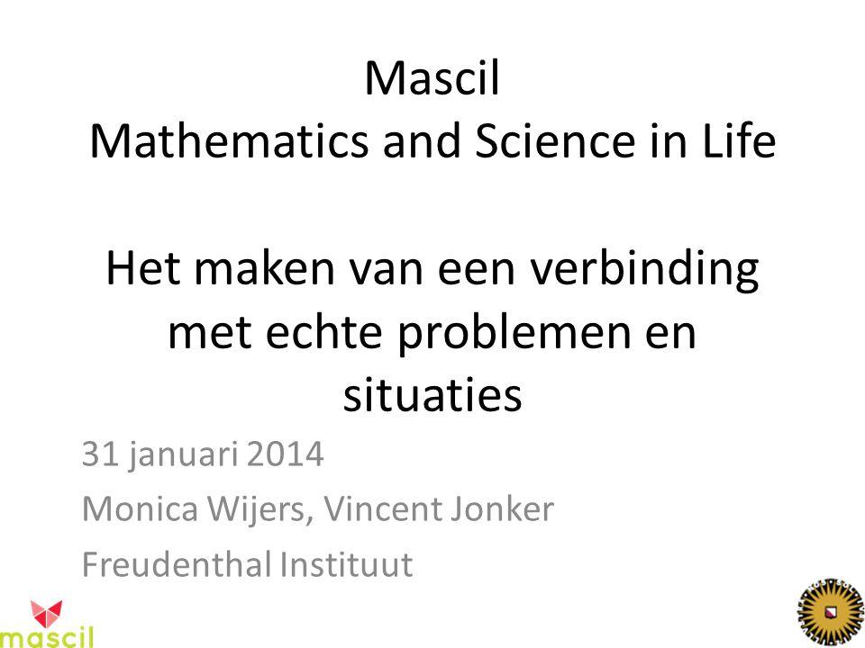 Mascil Mathematics and Science in Life Het maken van een verbinding met echte problemen en situaties 31 januari 2014 Monica Wijers, Vincent Jonker Freudenthal Instituut