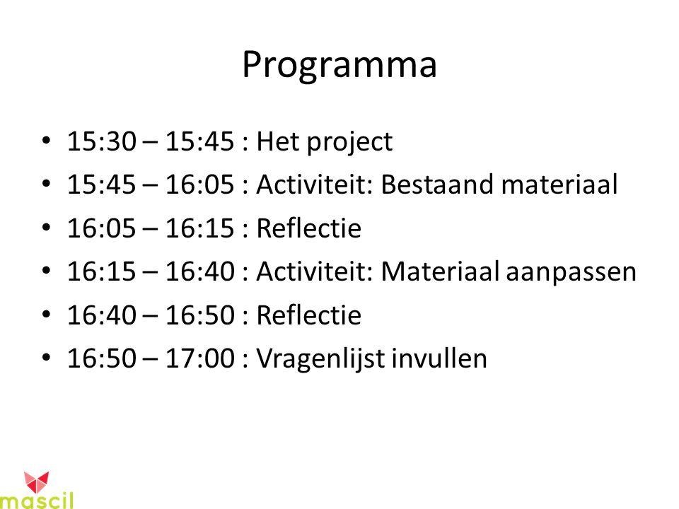 Programma 15:30 – 15:45 : Het project 15:45 – 16:05 : Activiteit: Bestaand materiaal 16:05 – 16:15 : Reflectie 16:15 – 16:40 : Activiteit: Materiaal aanpassen 16:40 – 16:50 : Reflectie 16:50 – 17:00 : Vragenlijst invullen