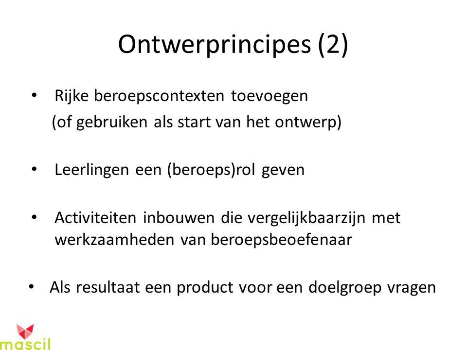 Ontwerprincipes (2) Rijke beroepscontexten toevoegen (of gebruiken als start van het ontwerp) Leerlingen een (beroeps)rol geven Activiteiten inbouwen die vergelijkbaarzijn met werkzaamheden van beroepsbeoefenaar Als resultaat een product voor een doelgroep vragen