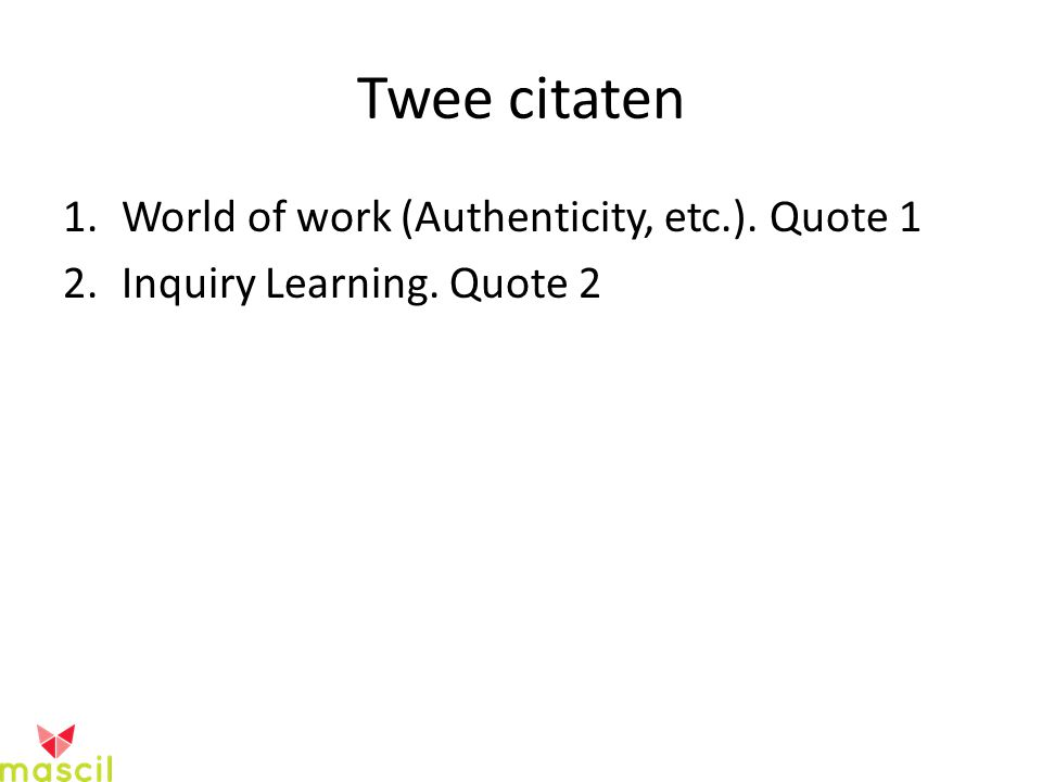 Twee citaten 1.World of work (Authenticity, etc.). Quote 1 2.Inquiry Learning. Quote 2