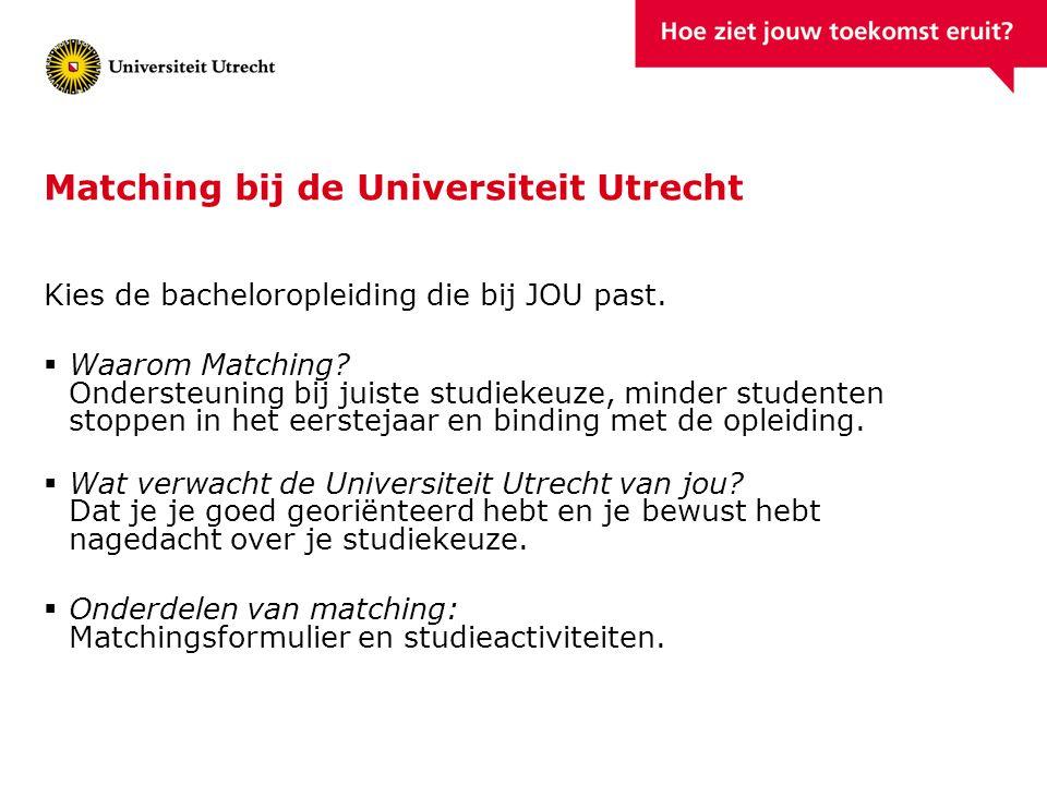 Matching bij de Universiteit Utrecht Kies de bacheloropleiding die bij JOU past.  Waarom Matching? Ondersteuning bij juiste studiekeuze, minder stude