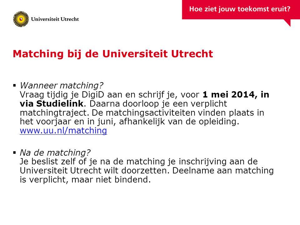Matching bij de Universiteit Utrecht  Wanneer matching? Vraag tijdig je DigiD aan en schrijf je, voor 1 mei 2014, in via Studielink. Daarna doorloop
