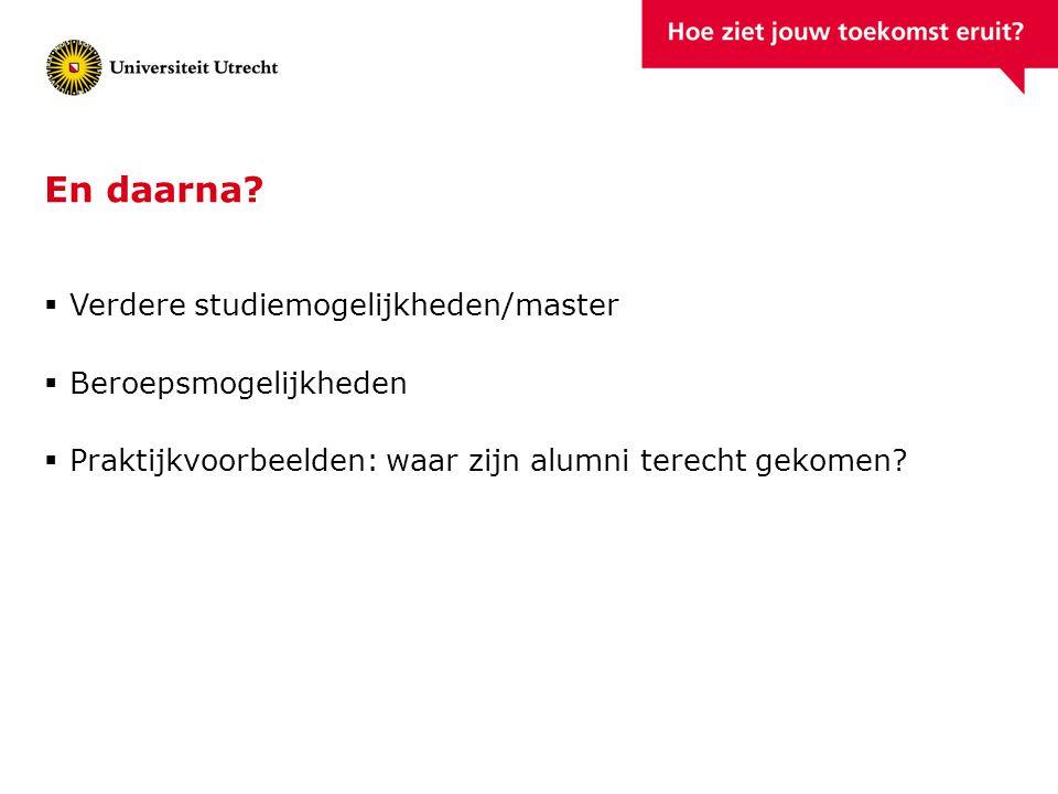 En daarna?  Verdere studiemogelijkheden/master  Beroepsmogelijkheden  Praktijkvoorbeelden: waar zijn alumni terecht gekomen?