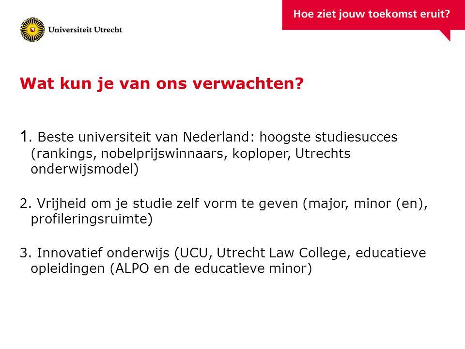 Wat kun je van ons verwachten? 1. Beste universiteit van Nederland: hoogste studiesucces (rankings, nobelprijswinnaars, koploper, Utrechts onderwijsmo