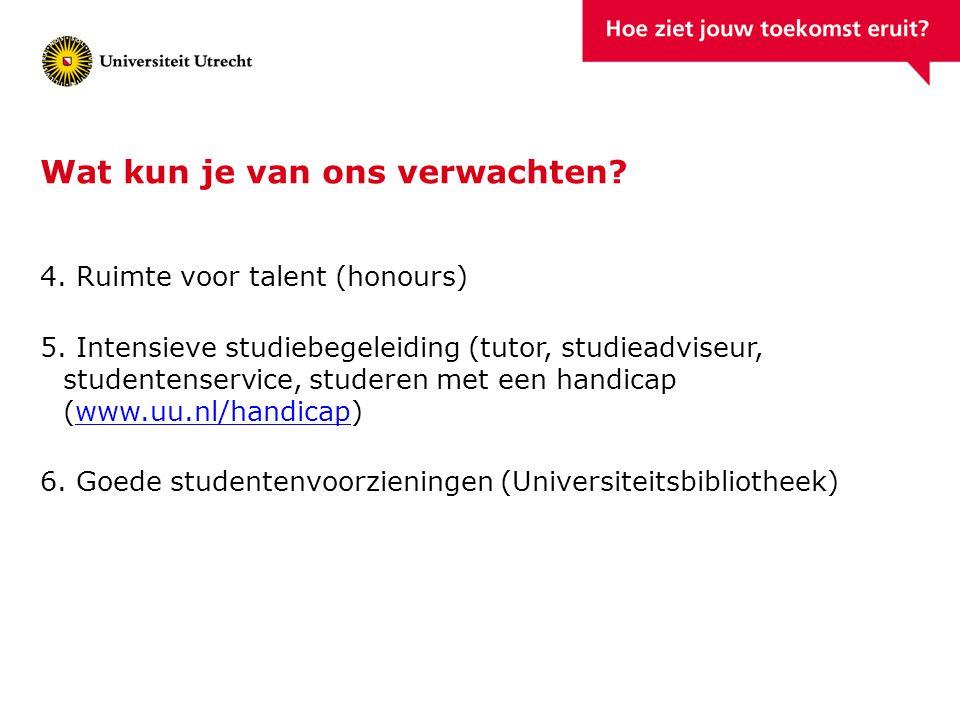 Wat kun je van ons verwachten? 4. Ruimte voor talent (honours) 5. Intensieve studiebegeleiding (tutor, studieadviseur, studentenservice, studeren met