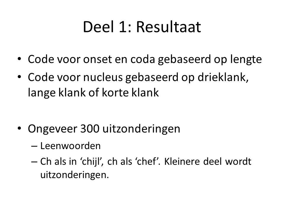 Deel 1: Resultaat Code voor onset en coda gebaseerd op lengte Code voor nucleus gebaseerd op drieklank, lange klank of korte klank Ongeveer 300 uitzonderingen – Leenwoorden – Ch als in 'chijl', ch als 'chef'.