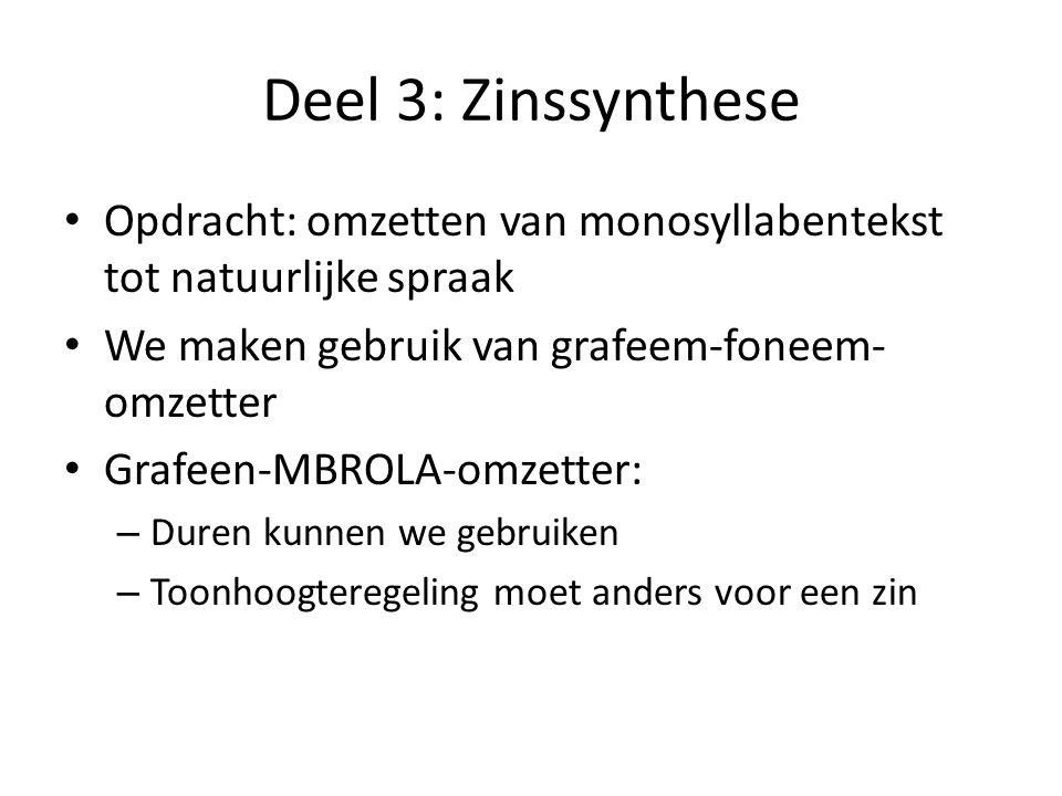 Deel 3: Zinssynthese Opdracht: omzetten van monosyllabentekst tot natuurlijke spraak We maken gebruik van grafeem-foneem- omzetter Grafeen-MBROLA-omzetter: – Duren kunnen we gebruiken – Toonhoogteregeling moet anders voor een zin