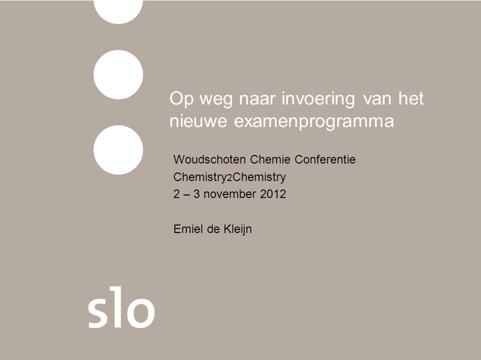Op weg naar invoering van het nieuwe examenprogramma Woudschoten Chemie Conferentie Chemistry 2 Chemistry 2 – 3 november 2012 Emiel de Kleijn