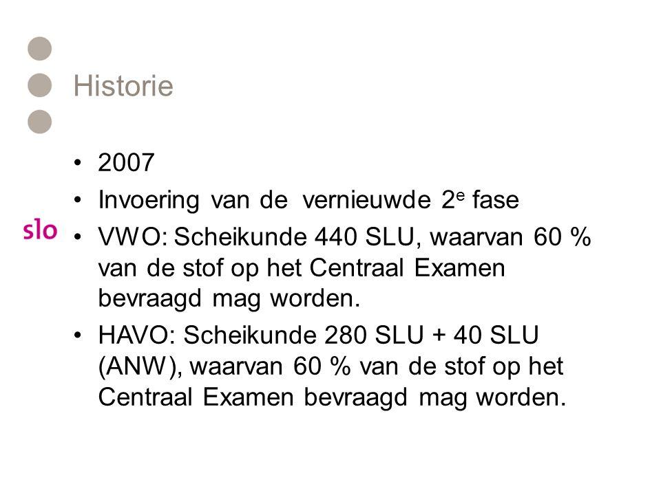 Historie 2007 Invoering van de vernieuwde 2 e fase VWO: Scheikunde 440 SLU, waarvan 60 % van de stof op het Centraal Examen bevraagd mag worden. HAVO: