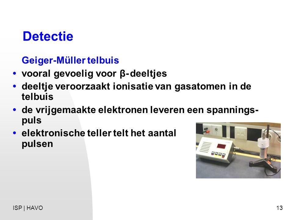 13 Detectie Geiger-Müller telbuis vooral gevoelig voor β-deeltjes deeltje veroorzaakt ionisatie van gasatomen in de telbuis de vrijgemaakte elektronen